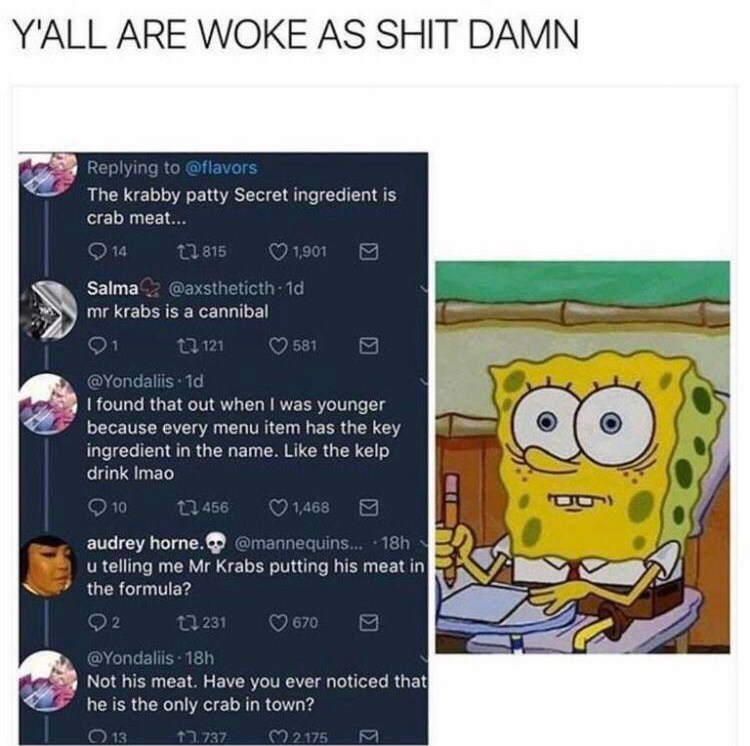 Text - Y'ALL ARE WOKE AS SHIT DAMN Replying to @flavors The krabby patty Secret ingredient is crab meat... 14 t815 1,901 Salma@axstheticth 1d mr krabs is a cannibal t 121 581 1 @Yondaliis 1d I found that out when I was younger because every menu item has the key ingredient in the name. Like the kelp drink Imao 10 t456 1,468 audrey horne. @mannequins... 18h u telling me Mr Krabs putting his meat in the formula? 92 ti 231 670 @Yondaliis 18h Not his meat. Have you ever noticed that he is the only c