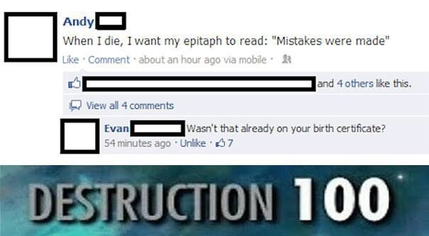 """Text - Andy When I die, I want my epitaph to read: """"Mistakes were made"""" Like Comment about an hour ago via mobile and 4 others like this. View all 4 comments Wasn't that already on your birth certificate? Evan 54 minutes ago Unlike 7 DESTRUCTION 100"""