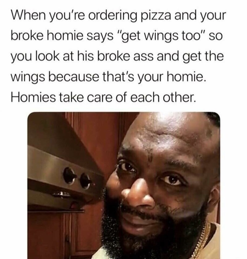 "meme - Face - When you're ordering pizza and your broke homie says ""get wings too"" so you look at his broke ass and get the wings because that's your homie. Homies take care of each other."