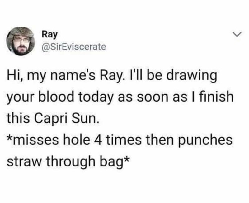 meme - Text - Ray @SirEviscerate Hi, my name's Ray. I'll be drawing your blood today as soon as I finish this Capri Sun. *misses hole 4 times then punches straw through bag*