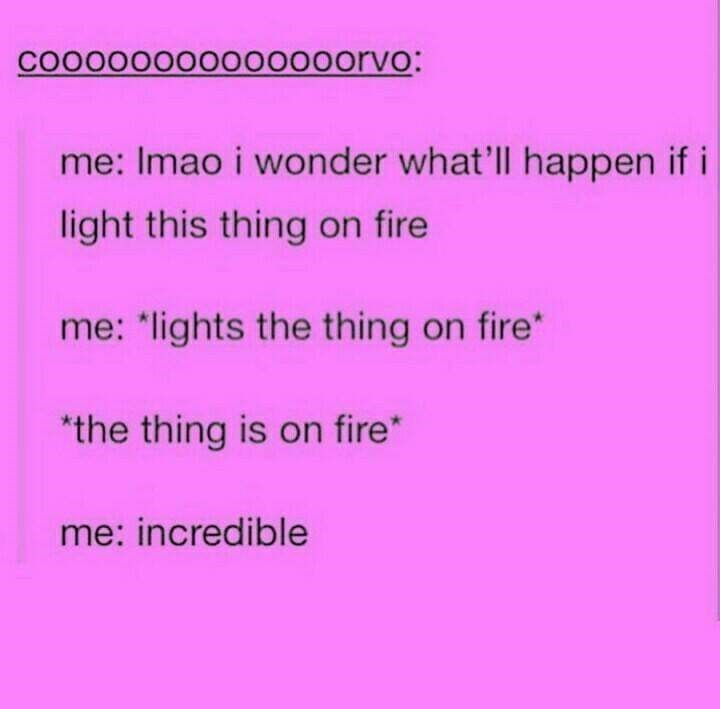 "meme - Text - COOoo000o00000orvO: me: Imao i wonder what'll happen if i light this thing on fire me: ""lights the thing on fire* the thing is on fire* me: incredible"
