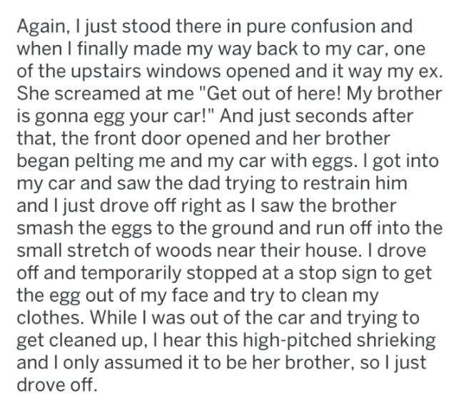 """Text - Again, I just stood there in pure confusion and when I finally made my way back to my car, one of the upstairs windows opened and it way my ex. She screamed at me """"Get out of here! My brother is gonna egg your car!"""" And just seconds after that, the front door opened and her brother began pelting me and my car with eggs. I got into my car and saw the dad trying to restrain him and I just drove off right as I saw the brother smash the eggs to the ground and run off into the small stretch of"""