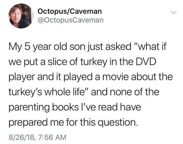 """Text - Octopus/Caveman @OctopusCaveman My 5 year old son just asked """"what if we put a slice of turkey in the DVD player and it played a movie about the turkey's whole life"""" and none of the parenting books I've read have prepared me for this question. 8/26/18, 7:56 AM"""