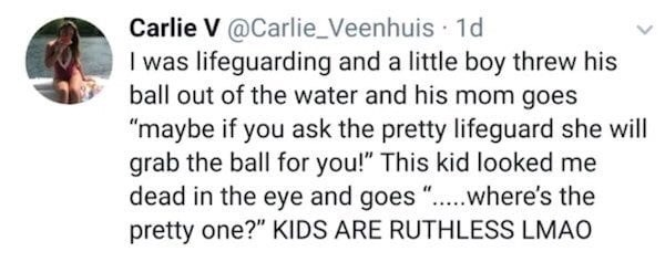 """Text - Carlie V@Carlie_Veenhuis 1d I was lifeguarding and a little boy threw his ball out of the water and his mom goes """"maybe if you ask the pretty lifeguard she will grab the ball for you!"""" This kid looked me dead in the eye and goes """"...where's the pretty one?"""" KIDS ARE RUTHLESS LMAO"""