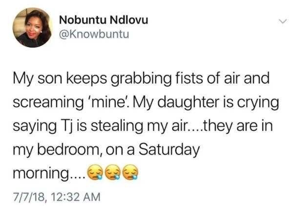 Text - Nobuntu Ndlovu @Knowbuntu My son keeps grabbing fists of air and screaming 'mine. My daughter is crying saying Tj is stealing my air... they are in my bedroom, on a Saturday morning... 7/7/18, 12:32 AM