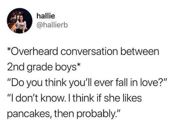 """Text - hallie @hallierb *Overheard conversation between 2nd grade boys* """"Do you think you'll ever fall in love?"""" """"I don't know. I think if she likes pancakes, then probably."""""""
