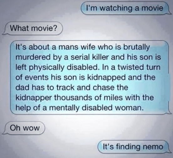 dumb but true - Text - I'm watching a movie What movie? It's about a mans wife who is brutally murdered by a serial killer and his son is left physically disabled. In a twisted turn of events his son is kidnapped and the dad has to track and chase the kidnapper thousands of miles with the help of a mentally disabled woman. Oh wow It's finding nemo