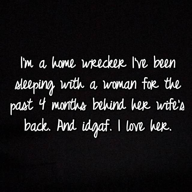 Text - Im a home weeckee Ive been with a woman fok the Aleeping past 4 monthe behind hee wifes back. And idgaf. I love her.