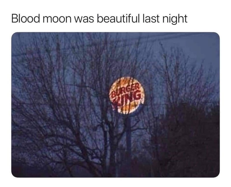 "Caption that reads, ""Blood moon was beautiful last night"" above a pic of a Burger King sign that looks like a giant moon"