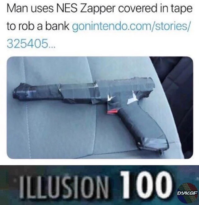 Auto part - Man uses NES Zapper covered in tape to rob a bank gonintendo.com/stories/ 325405. ILLUSION 100 DYKGF