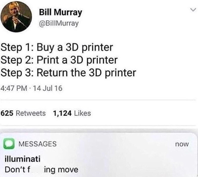 Text - Bill Murray @BillMurray Step 1: Buy a 3D printer Step 2: Print a 3D printer Step 3: Return the 3D printer 4:47 PM 14 Jul 16 625 Retweets 1,124 Likes MESSAGES now illuminati Don't f ing move