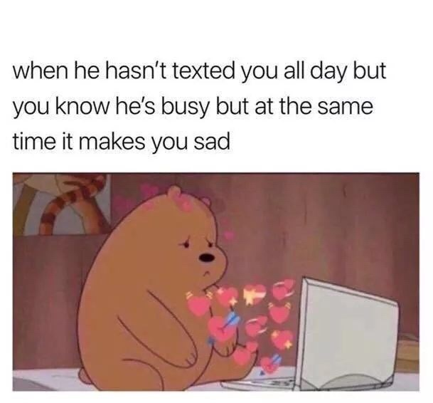 Text - when he hasn't texted you all day but you know he's busy but at the same time it makes you sad