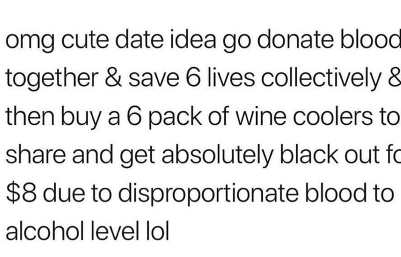 Text - omg cute date idea go donate blood together & save 6 lives collectively & then buy a 6 pack of wine coolers to share and get absolutely black out fo $8 due to disproportionate blood to alcohol level lol