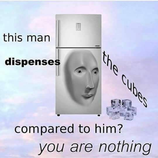 Face - this man dispenses cubes compared to him? you are nothing the