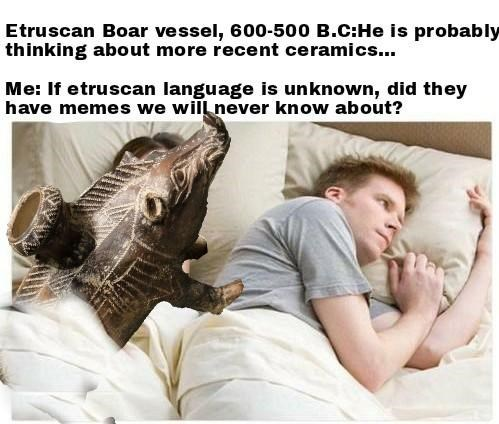 Text - Etruscan Boar vessel, 600-500 B.C:He is probably thinking about more recent ceramics.. Me: If etruscan language is unknown, did they have memes we will never know about?