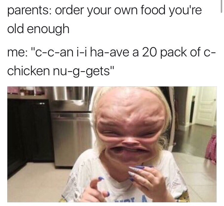 """Face - parents: order your own food you're old enough me: """"c-c-an i-i ha-ave a 20 pack of c- chicken nu-g-gets"""""""