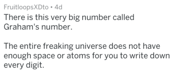 Text - FruitloopsXDto . 4d There is this very big number called Graham's number. The entire freaking universe does not have enough space or atoms for you to write down every digit.
