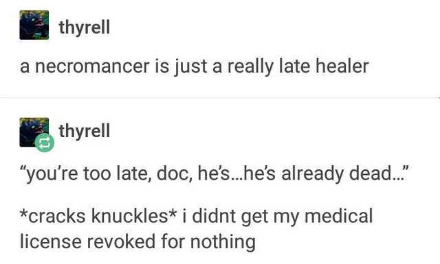 "Text - thyrell a necromancer is just a really late healer thyrell ""you're too late, doc, he's...he's already dead.."" *cracks knuckles* i didnt get my medical license revoked for nothing"
