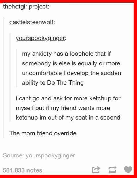 Text - thehotgirlproject: castielsteenwolf: yourspookyginger: my anxiety has a loophole that if somebody is else is equally or more uncomfortable I develop the sudden ability to Do The Thing i cant go and ask for more ketchup for myself but if my friend wants more ketchup im out of my seat in a second The mom friend override Source: yourspookyginger 581,833 notes