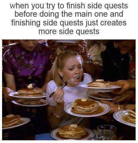 Food - when you try to finish side quests before doing the main one and finishing side quests just creates more side quests