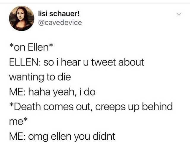 Text - lisi schauer! @cavedevice *on Ellen* ELLEN: so i hear u tweet about wanting to die ME: haha yeah, i do *Death comes out, creeps up behind me* ME: omg ellen you didnt