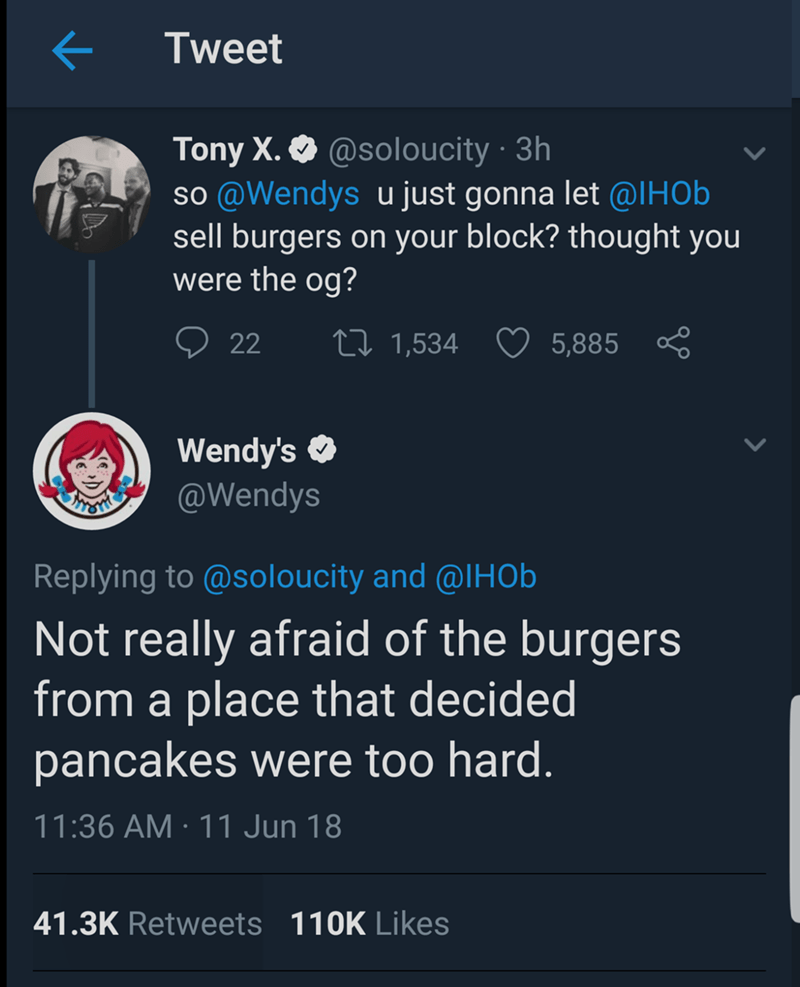 Text - Tweet Tony X. @soloucity 3h so @Wendys u just gonna let @lHOb sell burgers on your block? thought you were the og? 22 Li1,534 5,885 Wendy's @Wendys Replying to @soloucity and @IHOb Not really afraid of the burgers from a place that decided pancakes were too hard. 11:36 AM 11 Jun 18 41.3K Retweets 110K Likes