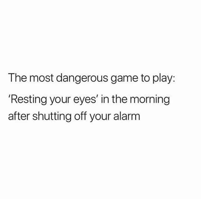 Text - The most dangerous game to play Resting your eyes' in the morning after shutting off your alarm