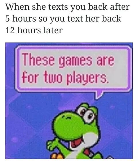 "Caption that reads, ""When she texts you back after five hours so you text her back 12 hours later"" above a pic of Yoshi saying, ""These games are for two players"""