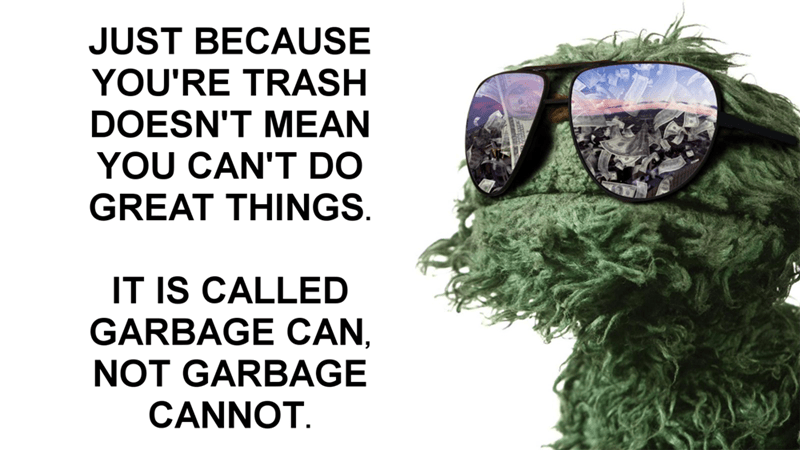 "Pic of Oscar the Grouch with text that reads, ""Just because you're trash doesn't mean you can't do great things. It's called garbage can, not garbage cannot"""