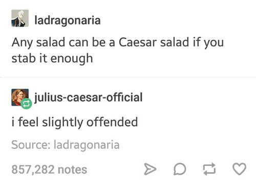 Text - ladragonaria Any salad can be a Caesar salad if you stab it enough julius-caesar-official i feel slightly offended Source: ladragonaria 857,282 notes