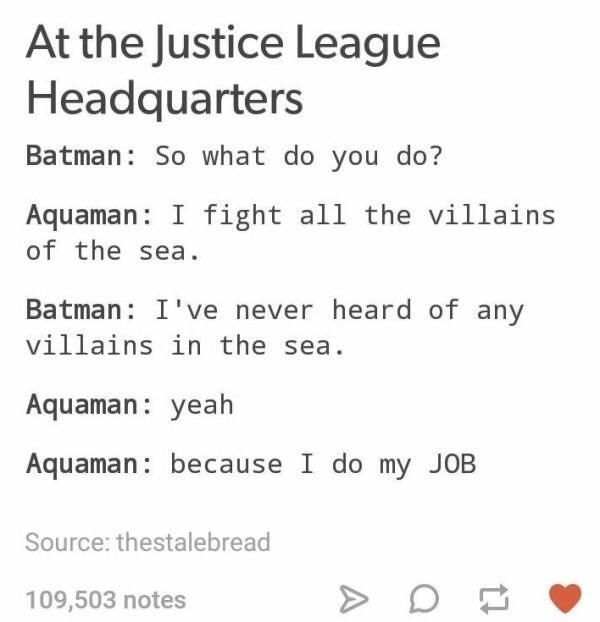 Text - At the Justice League Headquarters Batman: So what do you do? Aquaman: I fight all the villains of the sea Batman: I've never heard of any villains in the sea Aquaman: yeah Aquaman: because I do my JOB Source: thestalebread 109,503 notes A