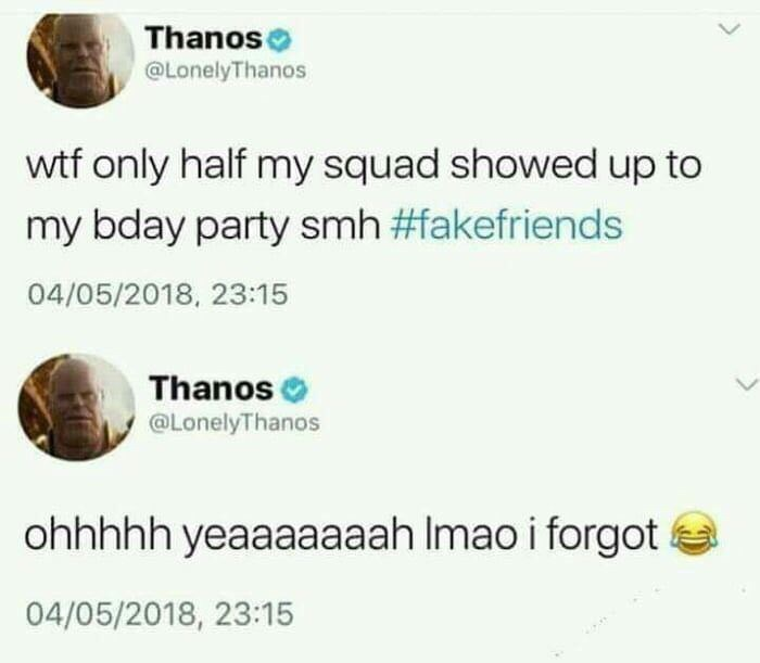 Text - Thanos @LonelyThanos wtf only half my squad showed up to my bday party smh #fakefriends 04/05/2018, 23:15 Thanos L @LonelyThanos ohhhhh yeaaaaaaah Imao i forgot 04/05/2018, 23:15