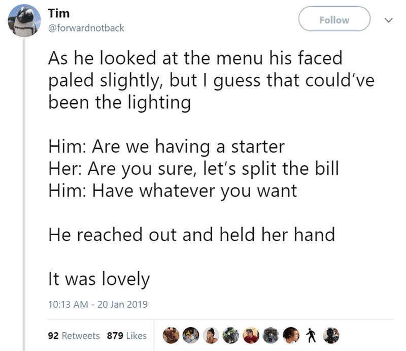 Text - Tim Follow @forwardnotback As he looked at the menu his faced paled slightly, but I guess that could've been the lighting Him: Are we having a starter Her: Are you sure, let's split the bill Him: Have whatever you want He reached out and held her hand It was lovely 10:13 AM - 20 Jan 2019 92 Retweets 879 Likes