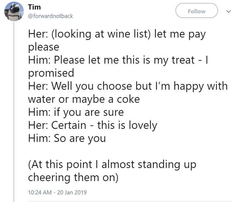 Text - Tim Follow @forwardnotback Her: (looking at wine list) let me pay please Him: Please let me this is my treat - I promised Her: Well you choose but I'm happy with water or maybe a coke Him: if you are sure Her: Certain this is lovely Him: So are you (At this point I almost standing up cheering them on) 10:24 AM 20 Jan 2019
