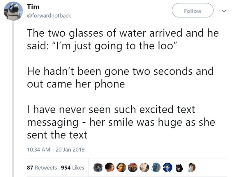 "Text - Tim Follow @forwardnotback The two glasses of water arrived and he said: ""I'm just going to the loo"" He hadn't been gone two seconds and out came her phone I have never seen such excited text messaging - her smile was huge as she sent the text 10:34 AM - 20 Jan 2019 87 Retweets 954 Likes"