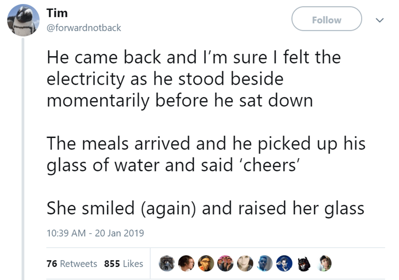 Text - Tim Follow @forwardnotback He came back and I'm sure I felt the electricity as he stood beside momentarily before he sat down The meals arrived and he picked up his glass of water and said 'cheers' She smiled (again) and raised her glass 10:39 AM 20 Jan 2019 76 Retweets 855 Likes