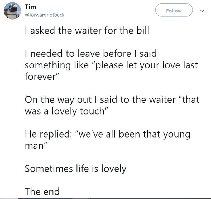 """Text - Tim Follow @forwardnotback I asked the waiter for the bill I needed to leave before I said something like """"please let your love last forever"""" On the way out I said to the waiter """"that was a lovely touch"""" He replied: """"we've all been that young man"""" Sometimes life is lovely The end"""