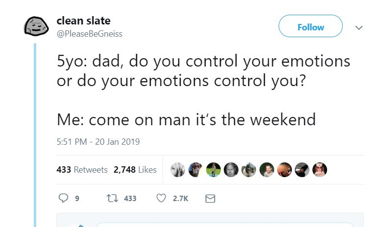 Text - clean slate Follow @PleaseBeGneiss 5yo: dad, do you control your emotions or do your emotions control you? Me: come on man it's the weekend 5:51 PM - 20 Jan 2019 433 Retweets 2,748 Likes t 433 2.7K