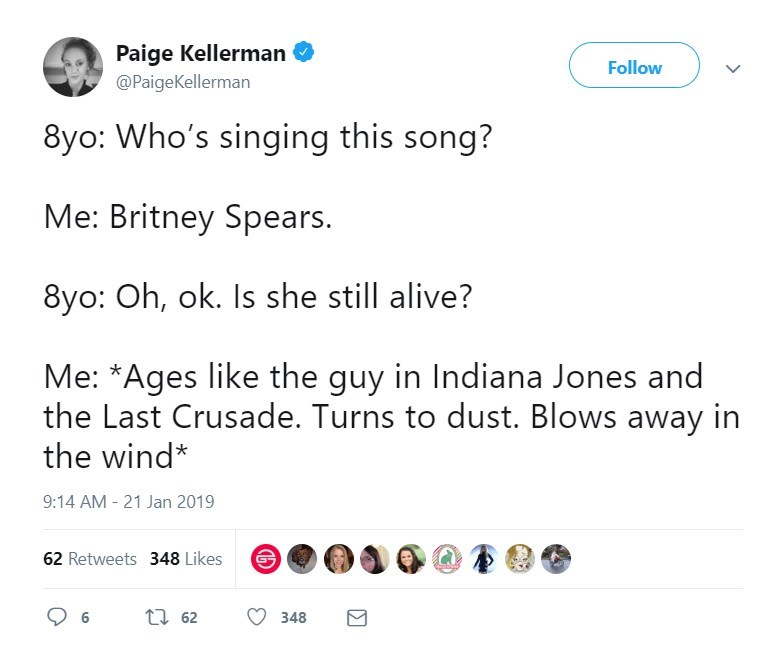 Text - Paige Kellerman @PaigeKellerman Follow 8yo: Who's singing this song? Me: Britney Spears. 8yo: Oh, ok. Is she still alive? Me: *Ages like the guy in Indiana Jones and the Last Crusade. Turns to dust. Blows away in the wind* 9:14 AM -21 Jan 2019 62 Retweets 348 Likes t 62 348