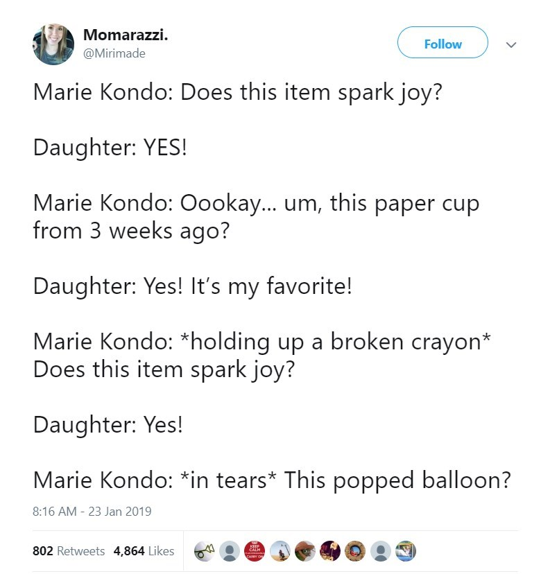 Text - Momarazzi. Follow @Mirimade Marie Kondo: Does this item spark joy? Daughter: YES! Marie Kondo: Oookay... um, this paper cup from 3 weeks ago? Daughter: Yes! It's my favorite! Marie Kondo: *holding up a broken crayon* Does this item spark joy? Daughter: Yes! Marie Kondo: *in tears* This popped balloon? 8:16 AM - 23 Jan 2019 KEEP 802 Retweets 4,864 Likes