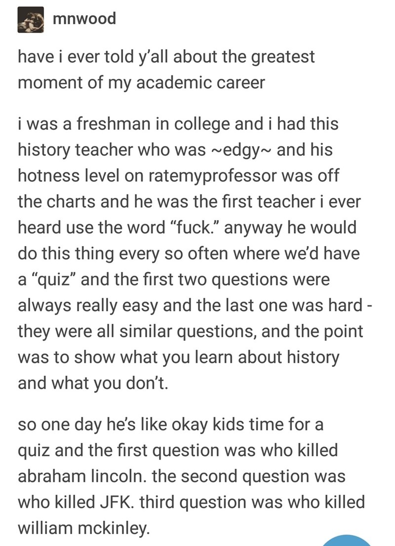 """Text - mnwood have i ever told y'all about the greatest moment of my academic career i was a freshman in college and i had this history teacher who was ~edgy~ and his hotness level on ratemyprofessor was off the charts and he was the first teacher i ever heard use the word """"fuck."""" anyway he would do this thing every so often where we'd have a """"quiz"""" and the first two questions were always really easy and the last one was hard - they were all similar questions, and the point was to show what you"""