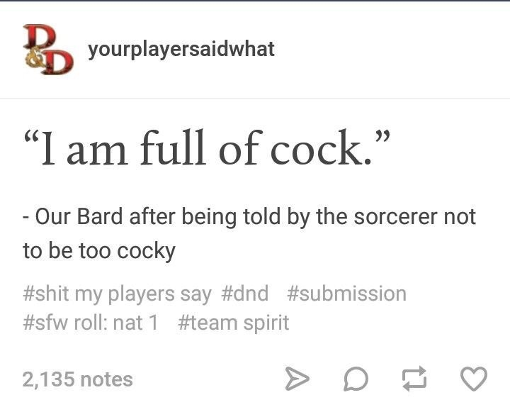 """Text - yourplayersaidwhat """"I am full of cock.' - Our Bard after being told by the sorcerer not to be too cocky #shit my players say #dnd #submission #sfw roll: nat 1 #team spirit 2,135 notes"""