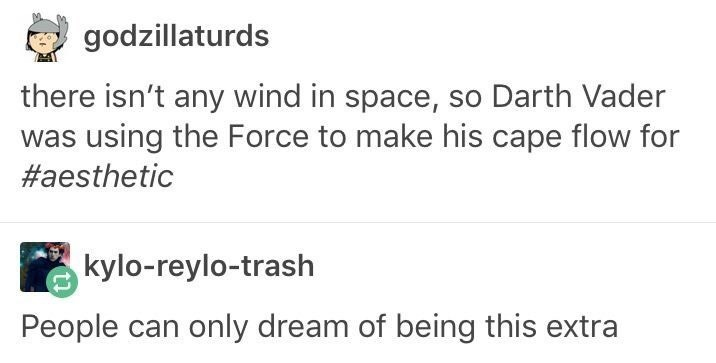 Text - godzillaturds there isn't any wind in space, so Darth Vader was using the Force to make his cape flow for #aesthetic kylo-reylo-trash People can only dream of being this extra