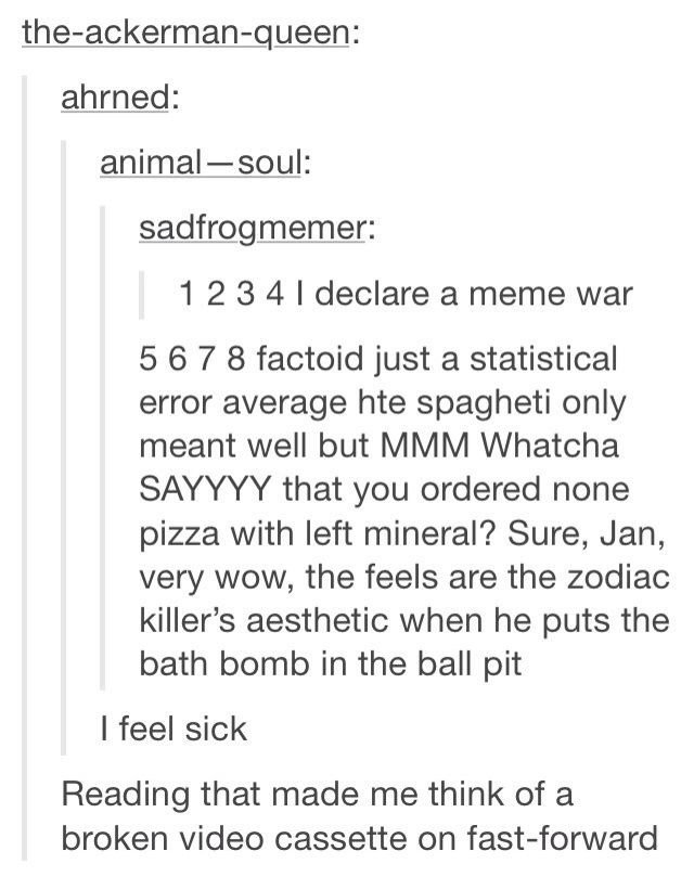 Text - the-ackerman-queen: ahrned: animal-soul: sadfrogmemer: 12 3 4 I declare a meme war 5 6 7 8 factoid just a statistical error average hte spagheti only meant well but MMM Whatcha SAYYYY that you ordered none pizza with left mineral? Sure, Jan, very wow, the feels are the zodiac killer's aesthetic when he puts the bath bomb in the ball pit I feel sick Reading that made me think of a broken video cassette on fast-forward