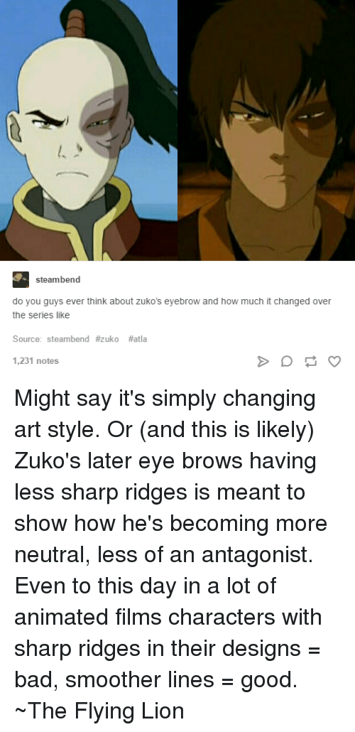 Cartoon - steambend do you guys ever think about zu ko's eyebrow and how much it changed over the series like Source: steambend #zuko #atla 1,231 notes Might say it's simply changing art style. Or (and this is likely) Zuko's later eye brows having less sharp ridges is meant to show how he's becoming more neutral, less of an antagonist. Even to this day in a lot of animated films characters with sharp ridges in their designs bad, smoother lines good. The Flying Lion