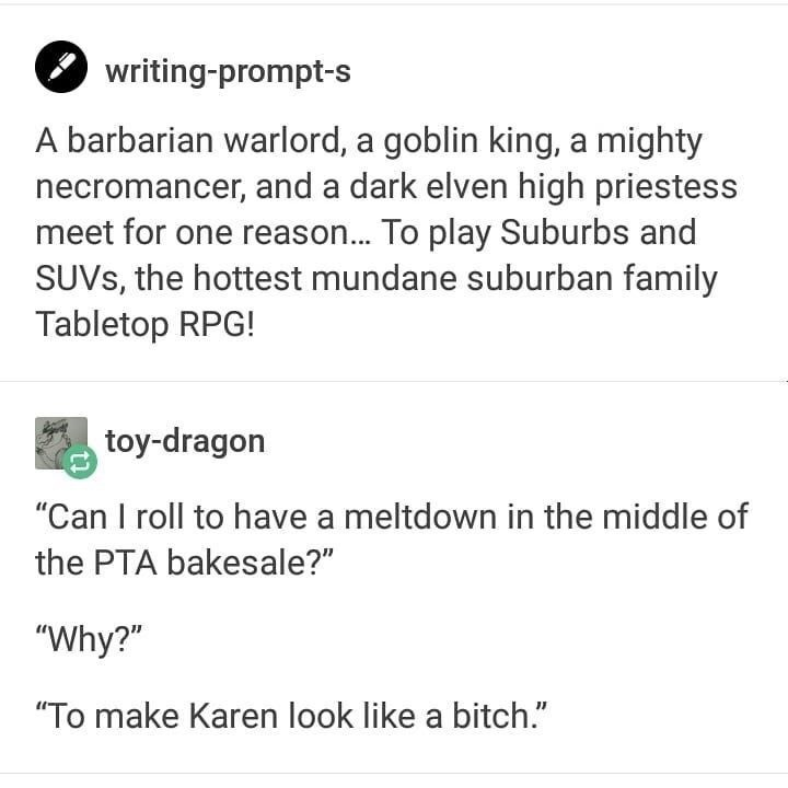 """Text - writing-prompt-s A barbarian warlord, a goblin king, a mighty necromancer, and a dark elven high priestess meet for one reason... To play Suburbs and SUVS, the hottest mundane suburban family Tabletop RPG! toy-dragon """"Can I roll to have a meltdown in the middle of the PTA bakesale?"""" """"Why?"""" """"To make Karen look like a bitch."""""""
