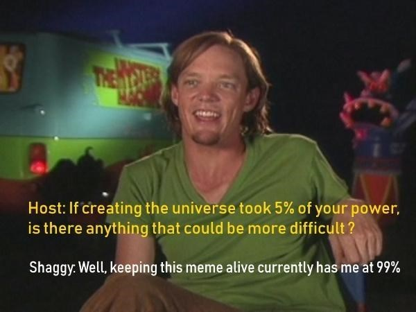 shaggy meme - Text - Host: If creating the universe took 5% of your power, is there anything that could be more difficult? Shaggy Well, keeping this meme alive currently has me at 99%