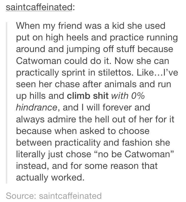 """Text - saintcaffeinated: When my friend was a kid she used put on high heels and practice running around and jumping off stuff because Catwoman could do it. Now she practically sprint in stilettos. Like...I've seen her chase after animals and run up hills and climb shit with 0% hindrance, and I will forever and always admire the hell out of her for it because when asked to choose between practicality and fashion she literally just chose """"no be Catwoman"""" instead, and for some reason that actually"""