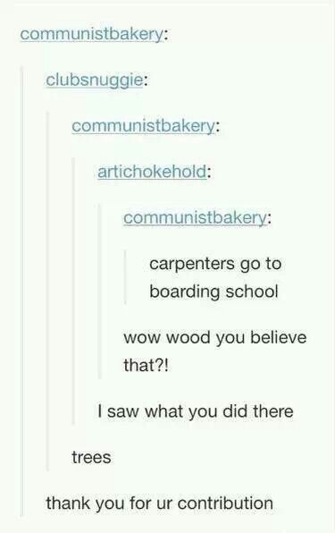 Text - communistbakery: clubsnuggie: communistbakery: artichokehold: communistbakery: carpenters go to boarding school wow wood you believe that?! I saw what you did there trees thank you for ur contribution