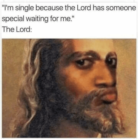 "Caption that reads, ""'I'm single because the Lord has someone special waiting for me;' The Lord: ..."" above a photoshopped pic of Jesus making a skeptical face"